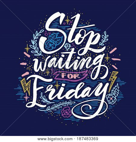 Stop waiting for Friday. Quote. Hand drawn vintage illustration with hand lettering. This illustration can be used as a print on t-shirts and bags or as a poster