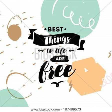 Best things in life are free. Inspirational quote, motivation. Typography for poster, invitation, greeting card or t-shirt. Vector lettering, inscription, calligraphy design. Text background