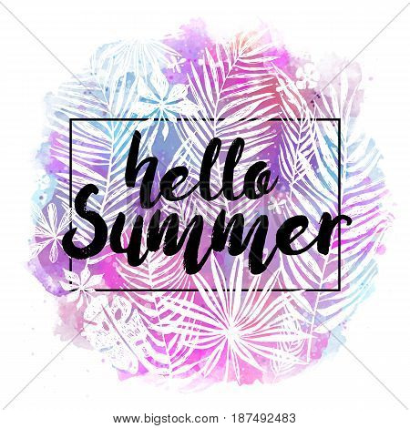 Hello Summer. Modern calligraphic design with trendy tropical background, exotic leaves on bright colorful watercolor splash background. Card, label, banner design element. Vector illustration