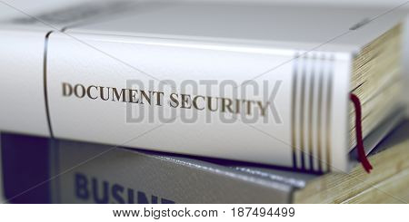 Business Concept: Closed Book with Title Document Security in Stack, Closeup View. Book Title of Document Security. Blurred Image. Selective focus. 3D Rendering.