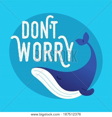 Whale - modern vector phrase flat illustration. Cartoon animal character. Gift image of sea creature swimming saying dont worry.