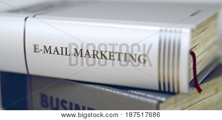 E-mail Marketing - Book Title on the Spine. Closeup View. Stack of Business Books. Book in the Pile with the Title on the Spine E-mail Marketing. Blurred3D.