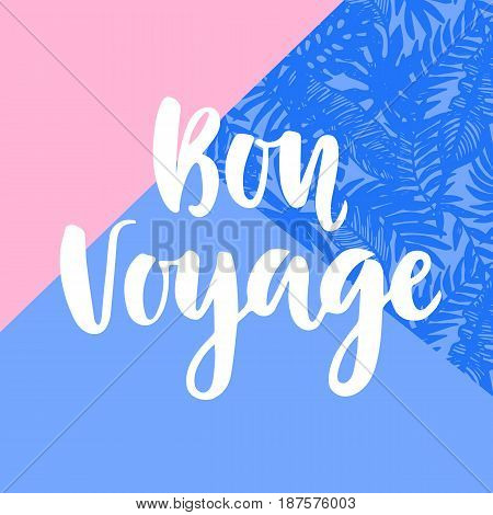 Bon Voyage poster with hand written lettering and tropical plants pattern. Modern calligraphy. Trendy minimal style.Vector illustration
