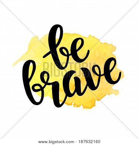 Be brave trendy quote on watercolor splash. Hand written brush lettering. Modern calligraphy design for banners, T-shirt prints, posters, greeting cards, badges. Isolated on white background.