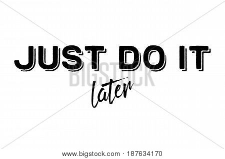 Just do it later. Stylish greeting card poster motivation. Black text Word modern brush white background isolated. T-shirt print