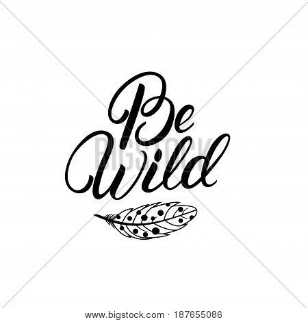Be wild hand written lettering quote with feather. Boho tribal style. Typography calligraphy poster. Vector illustration.