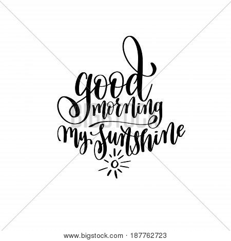 good morning my sunshine black and white hand written lettering positive quote, inspirational typography design element, calligraphy vector illustration
