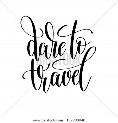 dare to travel black and white hand written lettering positive quote, inspirational and motivational slogan, calligraphy vector illustration