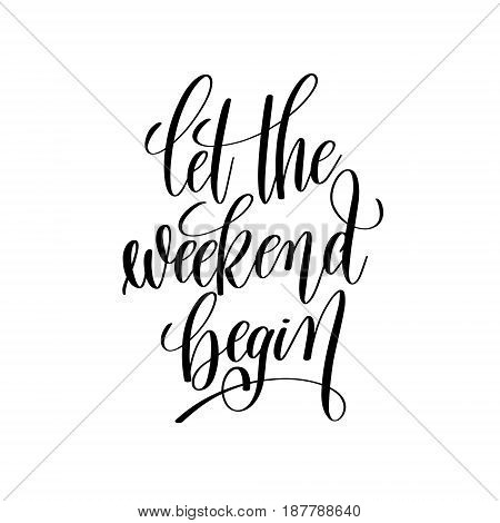 let the weekend begin black and white handwritten lettering inscription, motivational and inspirational positive quote, calligraphy vector illustration
