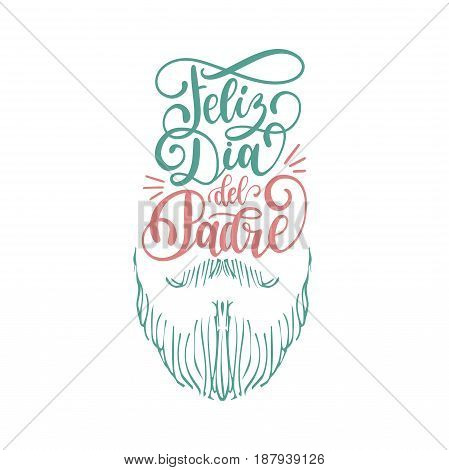Feliz Dia Del Padrespanish translation of Happy Fathers Day calligraphic inscription for greeting cardfestive poster. Vector hand lettering illustration with moustache and beard on white background.