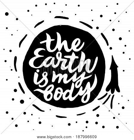 Vector isolated eco illustration with phrase The earth is my body. Brush calligraphy, hand lettering. Inspirational organic and natural typography poster. For postcard, label, celebration Earth Day