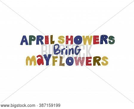 April Showers Bring May Flowers. Hand Drawn Vector Lettering Quote. Positive Text Illustration For G