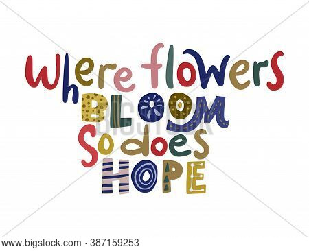 Where Flowers Bloom So Does Hope. Hand Drawn Vector Lettering Quote. Positive Text Illustration For