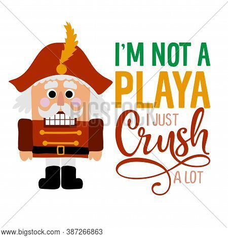 I Am Not A Playa, I Just Crush A Lot - Dirty Joke A Hand Drawn Nutracker Solider. Hand Drawn Letteri