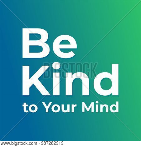 Be Kind To Your Mind. Design For World Mental Health Day. Annual Campaign. And Protection. Medical H