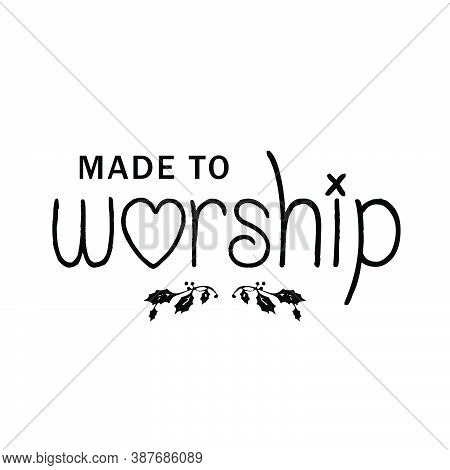Made To Worship, Christian Quote About Hope, Typography Design For Print Or Use As Poster, Card, Fly