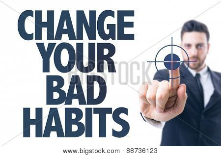 Business man pointing the text: Change Your Bad Habits