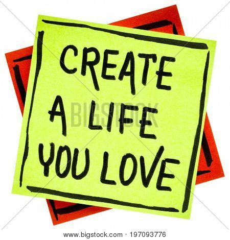 Create a life you love advice or reminder - handwriting in black ink on an isolated sticky note