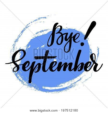 Card with phrase Bye September with a spot on the background. Vector isolated illustration: brush calligraphy, hand lettering. Inspirational typography poster. For calendar, postcard, label and decor