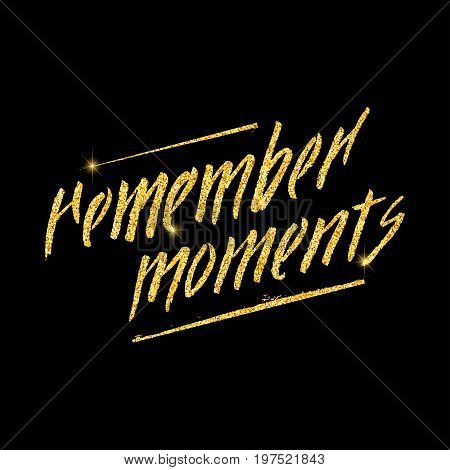 Remember moments glitter golden hand lettering. Vector illustration for your design