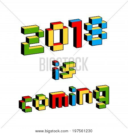 2018 Is Coming text in style of old 8-bit video games. Vibrant colorful 3D Pixel Letters. New Year poster flyer template for celebration. Holiday vector. Retro arcade computer program screen