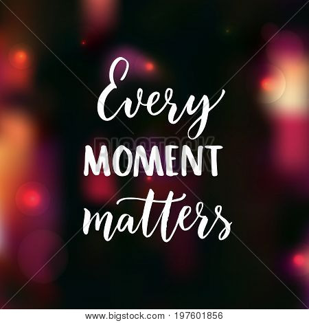 Every moment matters. Brush lettering on dark background with pink bokeh. Motivational poster and greeting card vector design