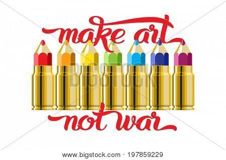 Make art not war lettering quote. Set of the color pencil bullet cartridges.