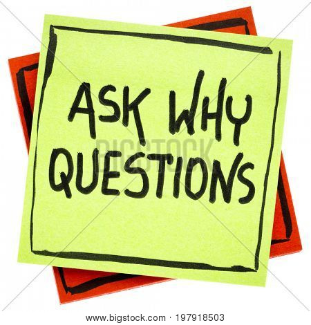 Ask why question advice or reminder - handwriting in black ink on an isolated sticky note
