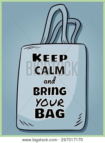 Keep Calm And Bring Your Own Bag Every Day. Motivational Phrase Poster. Ecological And Zero-waste Pr