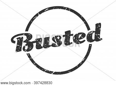 Busted Sign. Busted Round Vintage Grunge Stamp. Busted
