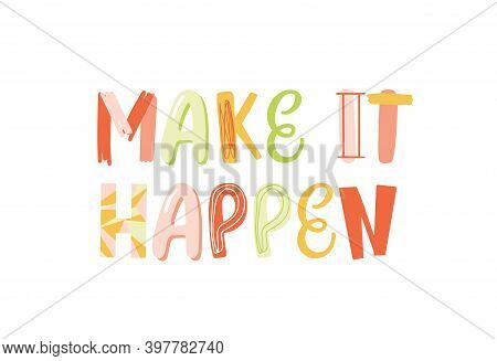 Make It Happen Handwritten Vector Childish Lettering. Positive Inspirational Phrase Colorful Illustr