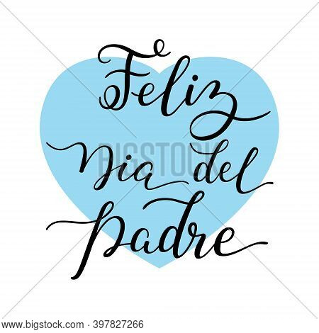 Hand Lettering Happy Fathers Day With Heart In Spanish: Feliz Dia Del Padre. Template For Cards, Pos