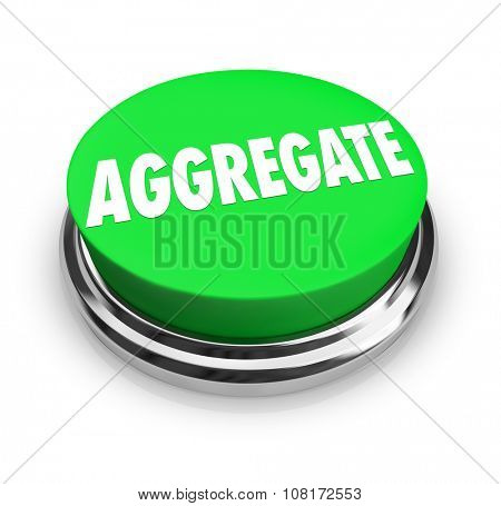 Aggregate word on round green button to illustrate collecting, accumulating or combining objects or aritlces  together