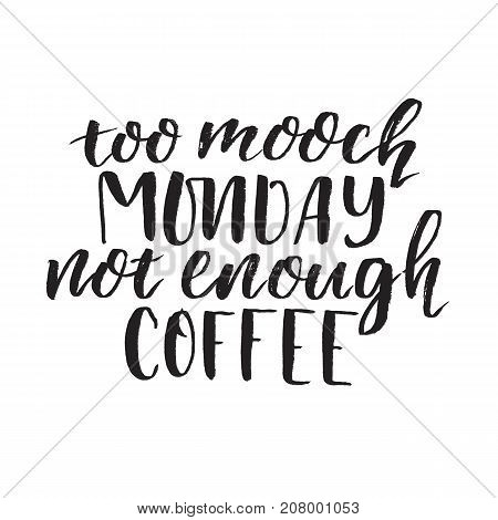 Too mooch MONDAY not enough COFFEE. Handwritten modern brush lettering. Vector illustration. Inspirational lettering design for posters, flyers, t-shirts, cards, invitations, stickers, banners.