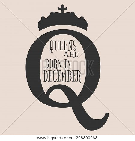 Vintage queen crown silhouette. Royal emblem with Q letter. Queens are born in december text. Motivation quote vector.