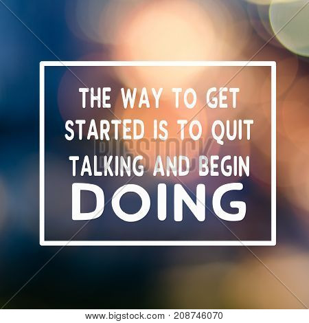 Motivational And Inspirational Business Quotes - The Way To Get Started Is To Quit Talking And Begin