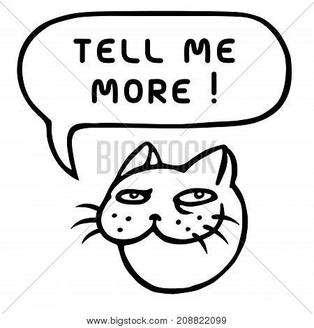 Tell me more. Cute tomcat head. Speech bubble. Vector illustration.