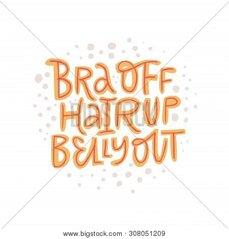 Bra Off Hair Up Belly Out Hand Drawn Lettering. Pregnancy Motto Vector Color Illustration.. Motherho