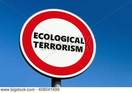Round Red Prohibition Traffic Sign With Ecological Terrorism Text To Stop Eco Attempts Which Do Not