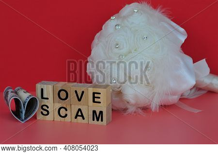 Flower Bouquet, Fake Money Folded To A Love Shape, Wooden Cube Spelling Love Scam. Financial And Cri