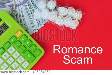 Top View Calculator, Fake Money, Miniature White Roses With Text Romance Scam. Financial And Crime C