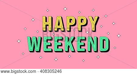 Happy Weekend Banner. Greeting Text Of Happy Weekend, Typography Composition With Isometric Letters