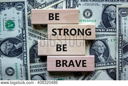 Be Strong Be Brave Symbol. Wooden Blocks With Words 'be Strong Be Brave'. Beautiful Background From