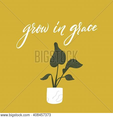Grow In Grace. Bible Quote. Inspirational Saying For Posters And Greeting Card. Houseplant In Pot Wi