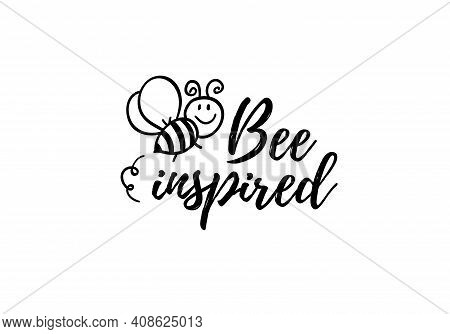 Bee Inspired Phrase With Doodle Bee On White Background. Lettering Poster, Card Design Or T-shirt, T
