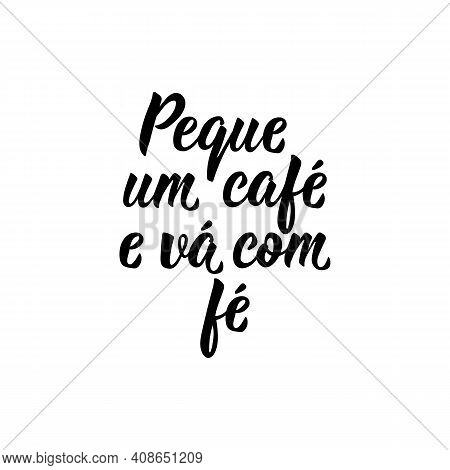 Brazilian Lettering. Translation From Portuguese - Grab A Coffee And Go With Faith. Modern Vector Br