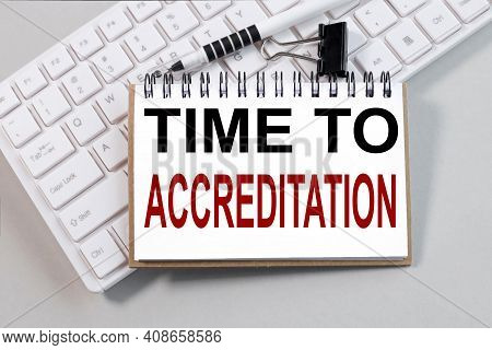 Time To Accreditation. Text On White Notepad Paper On White Keyboard On Gray Background