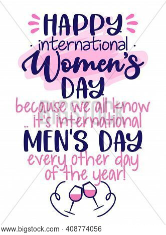 Happy International Women's Day, Because All We Know, It's International Men's Day Every Other Day O