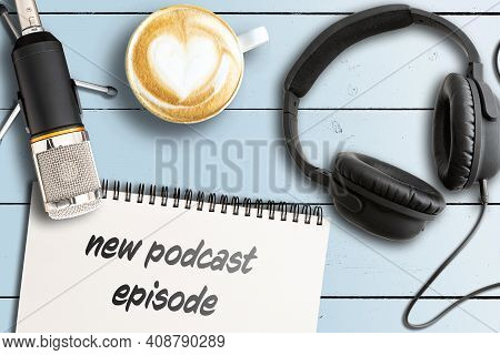 Directly Above View Of Words New Podcast Episode On Notepad With Microphone And Headphones On Wooden