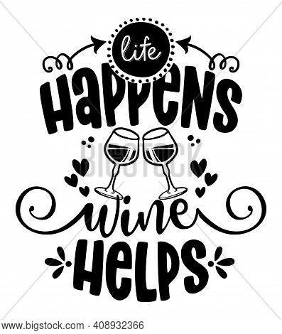 Life Happens, Wine Helps - Design For T-shirts, Cards, Restaurant Or Pub Shop Wall Decoration. Hand